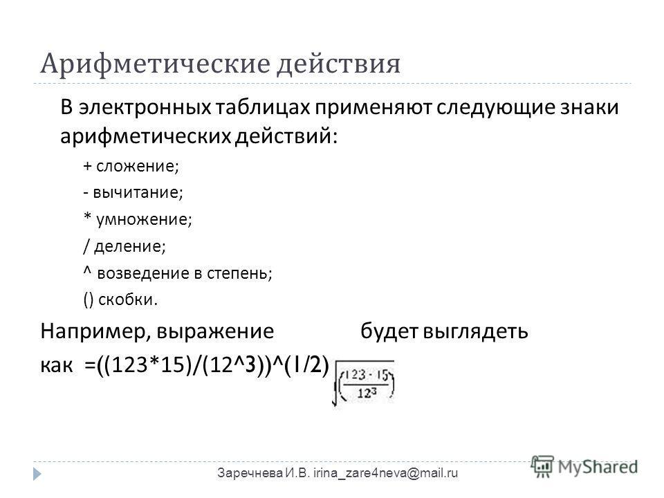 Арифметические действия Заречнева И.В. irina_zare4neva@mail.ru В электронных таблицах применяют следующие знаки арифметических действий : + сложение ; - вычитание ; * умножение ; / деление ; ^ возведение в степень ; () скобки. Например, выражение буд