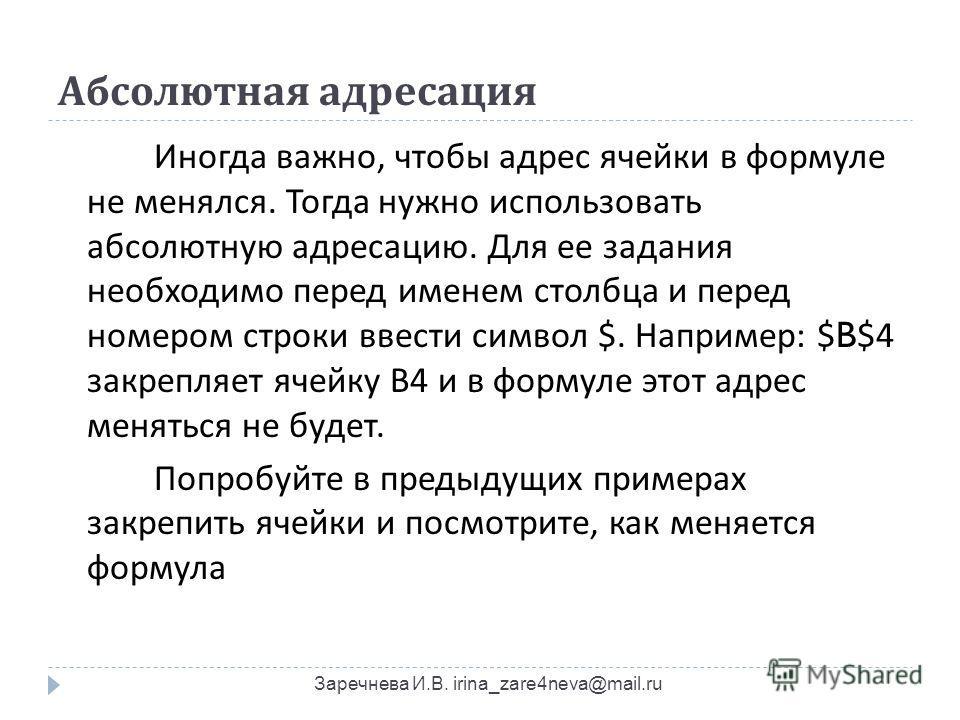 Абсолютная адресация Заречнева И.В. irina_zare4neva@mail.ru Иногда важно, чтобы адрес ячейки в формуле не менялся. Тогда нужно использовать абсолютную адресацию. Для ее задания необходимо перед именем столбца и перед номером строки ввести символ $. Н