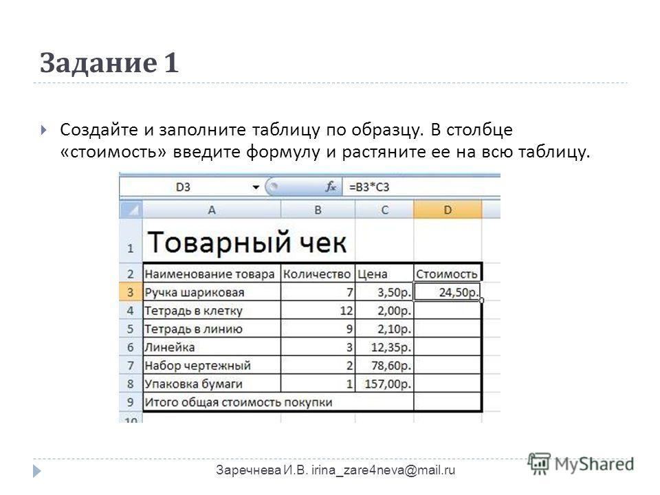 Задание 1 Заречнева И.В. irina_zare4neva@mail.ru Создайте и заполните таблицу по образцу. В столбце « стоимость » введите формулу и растяните ее на всю таблицу.