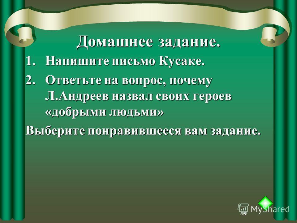 19 Домашнее задание. 1.Напишите письмо Кусаке. 2.Ответьте на вопрос, почему Л.Андреев назвал своих героев «добрыми людьми» Выберите понравившееся вам задание.
