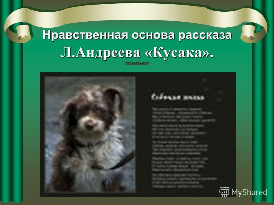 4 Нравственная основа рассказа Л.Андреева «Кусака». гиперссылка гиперссылка