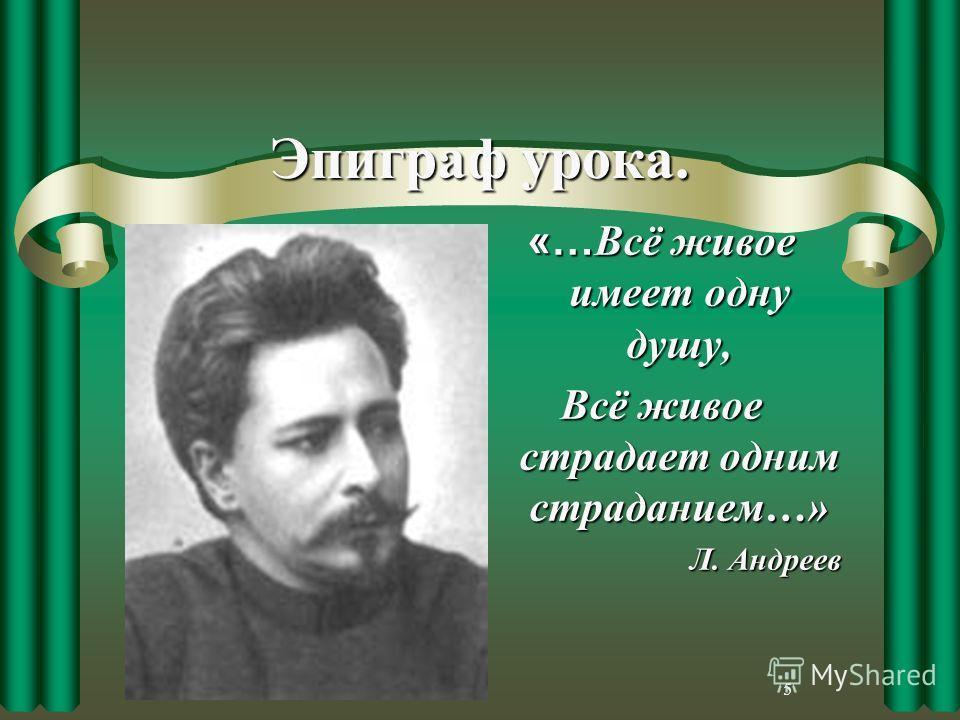 5 Эпиграф урока. «… Всё живое имеет одну душу, Всё живое страдает одним страданием…» Л. Андреев