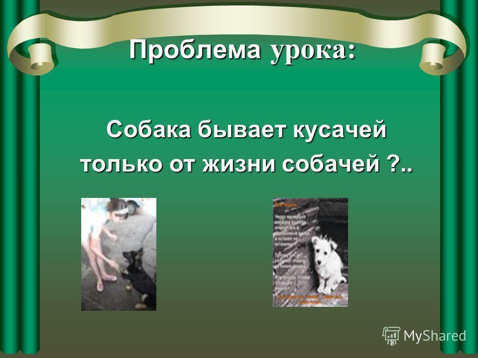 8 Проблема урока: Собака бывает кусачей только от жизни собачей ?..