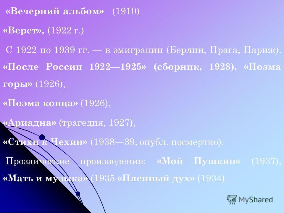 «Вечерний альбом» (1910) «Верст», (1922 г.) С 1922 по 1939 гг. в эмиграции (Берлин, Прага, Париж). «После России 19221925» (сборник, 1928), «Поэма горы» (1926), «Поэма конца» (1926), «Ариадна» (трагедия, 1927), «Стихи к Чехии» (193839, опубл. посмерт