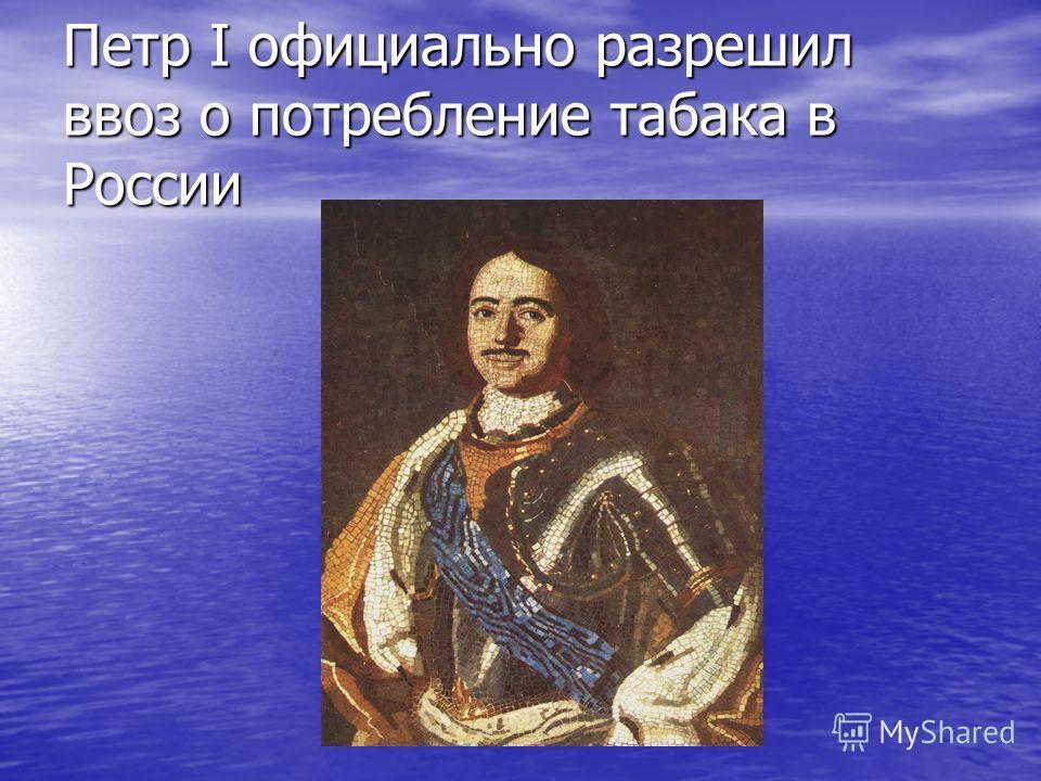 Петр I официально разрешил ввоз о потребление табака в России
