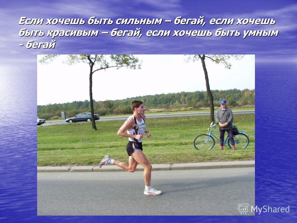 Если хочешь быть сильным – бегай, если хочешь быть красивым – бегай, если хочешь быть умным - бегай