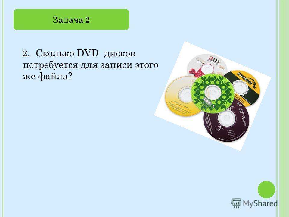 2. Сколько DVD дисков потребуется для записи этого же файла? Задача 2