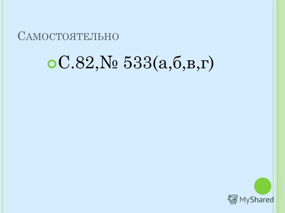 С АМОСТОЯТЕЛЬНО С.82, 533(а,б,в,г)