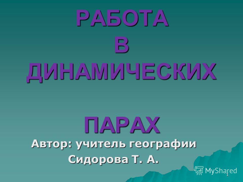 1 РАБОТА В ДИНАМИЧЕСКИХ ПАРАХ Автор: учитель географии Сидорова Т. А.