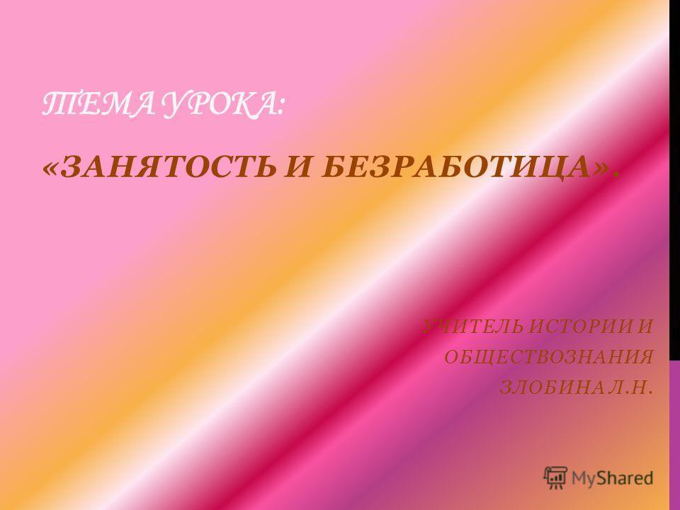 ТЕМА УРОКА: «ЗАНЯТОСТЬ И БЕЗРАБОТИЦА». УЧИТЕЛЬ ИСТОРИИ И ОБЩЕСТВОЗНАНИЯ ЗЛОБИНА Л.Н.