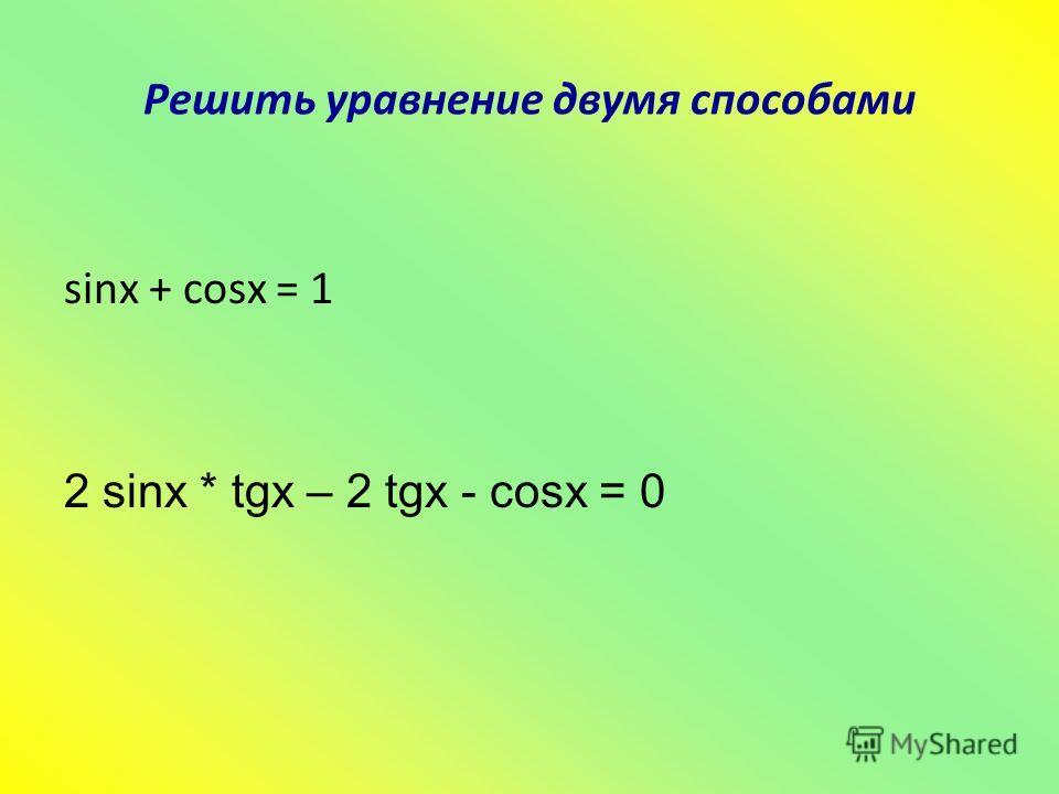 Решить уравнение двумя способами sinx + cosx = 1 2 sinx * tgx – 2 tgx - cosx = 0