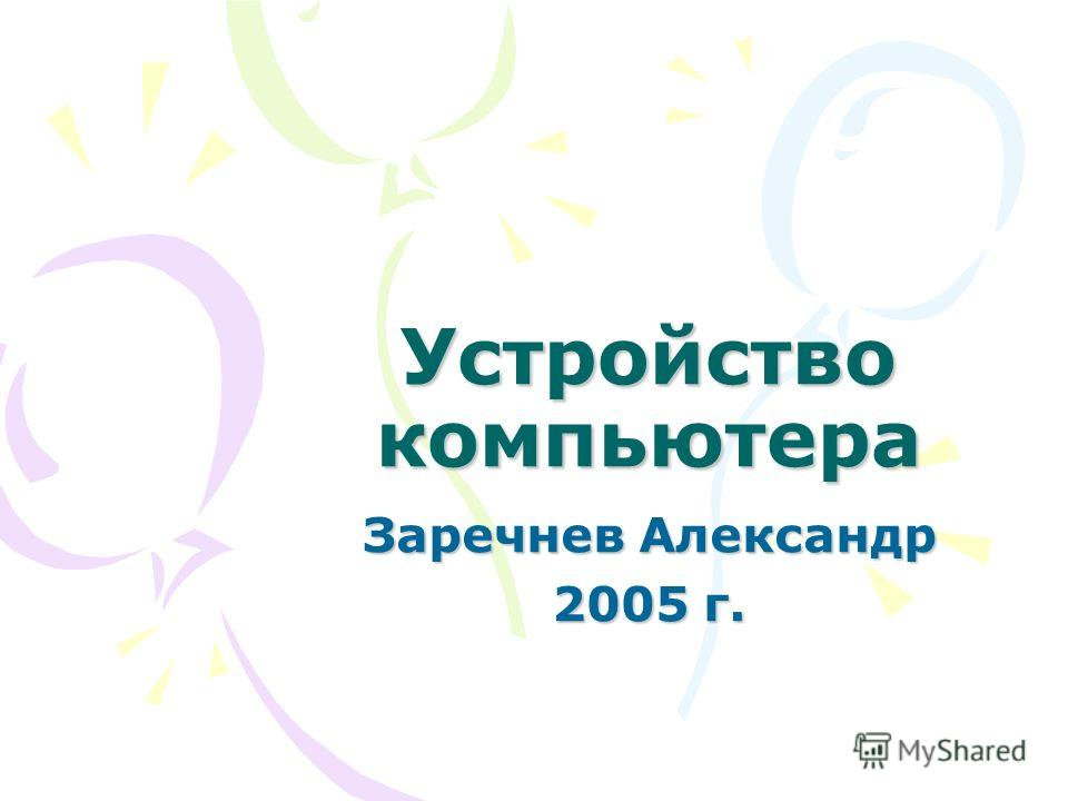 Устройство компьютера Заречнев Александр 2005 г.