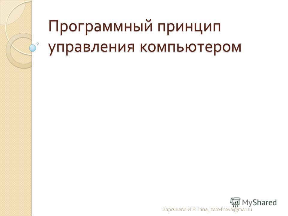 Программный принцип управления компьютером Заречнева И. В. irina_zare4neva@mail.ru