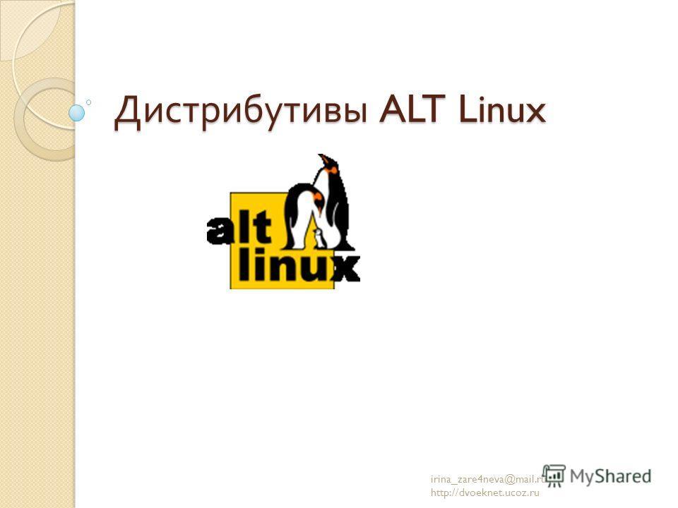 Дистрибутивы ALT Linux irina_zare4neva@mail.ru http://dvoeknet.ucoz.ru