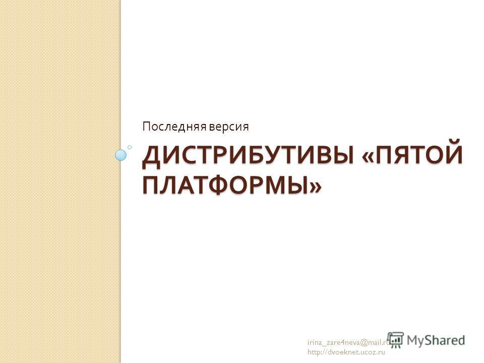 ДИСТРИБУТИВЫ « ПЯТОЙ ПЛАТФОРМЫ » Последняя версия irina_zare4neva@mail.ru http://dvoeknet.ucoz.ru