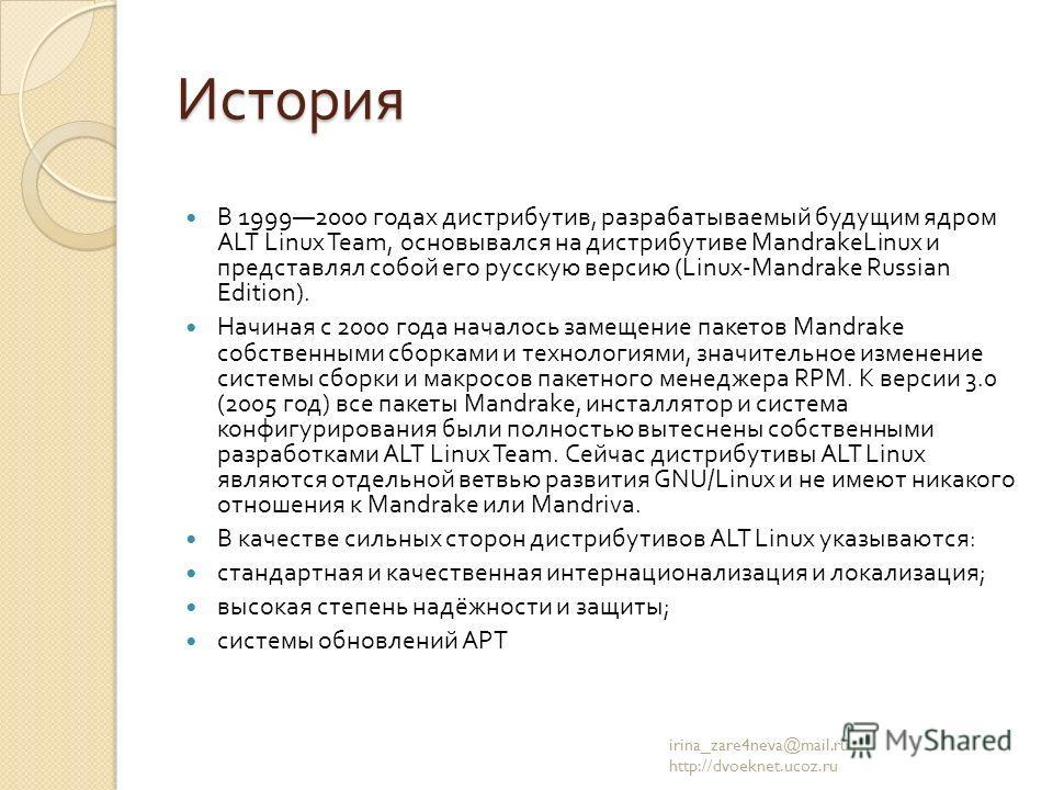 История В 19992000 годах дистрибутив, разрабатываемый будущим ядром ALT Linux Team, основывался на дистрибутиве MandrakeLinux и представлял собой его русскую версию (Linux-Mandrake Russian Edition). Начиная с 2000 года началось замещение пакетов Mand