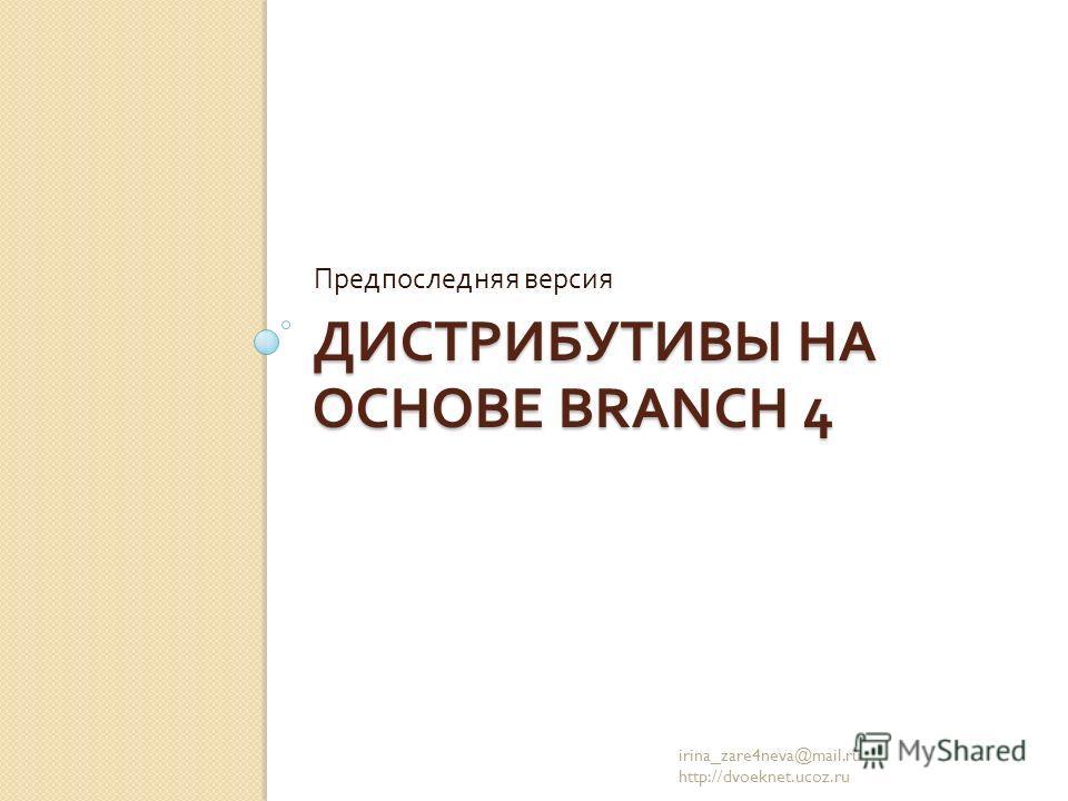 ДИСТРИБУТИВЫ НА ОСНОВЕ BRANCH 4 Предпоследняя версия irina_zare4neva@mail.ru http://dvoeknet.ucoz.ru
