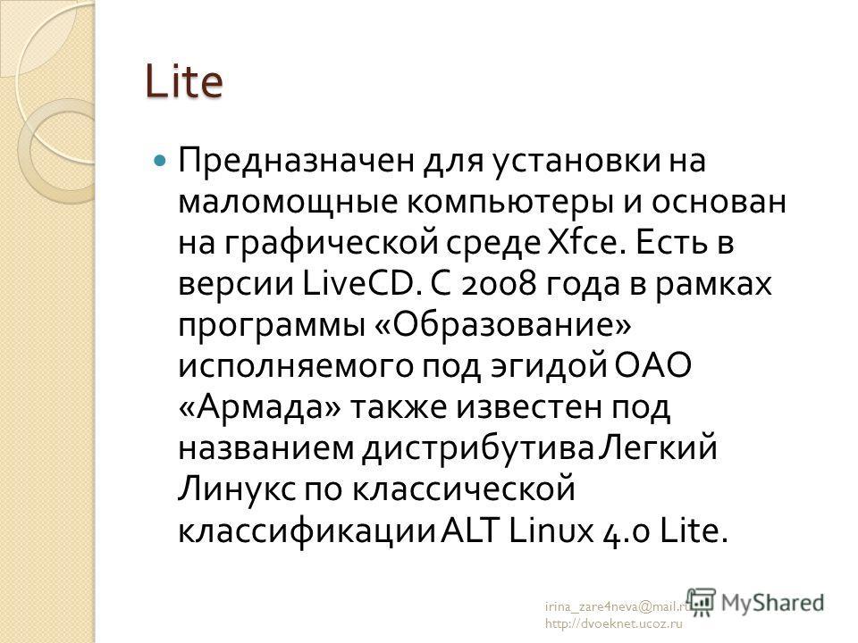 Lite Предназначен для установки на маломощные компьютеры и основан на графической среде Xfce. Есть в версии LiveCD. С 2008 года в рамках программы « Образование » исполняемого под эгидой ОАО « Армада » также известен под названием дистрибутива Легкий