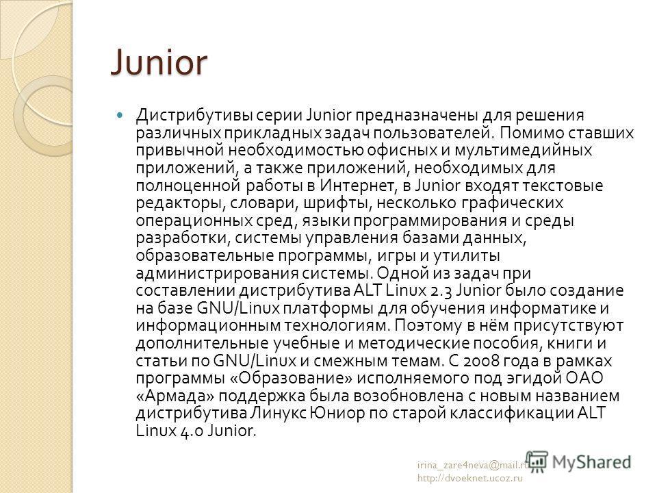 Junior Дистрибутивы серии Junior предназначены для решения различных прикладных задач пользователей. Помимо ставших привычной необходимостью офисных и мультимедийных приложений, а также приложений, необходимых для полноценной работы в Интернет, в Jun