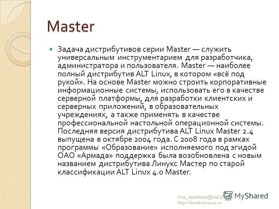 Master Задача дистрибутивов серии Master служить универсальным инструментарием для разработчика, администратора и пользователя. Master наиболее полный дистрибутив ALT Linux, в котором « всё под рукой ». На основе Master можно строить корпоративные ин