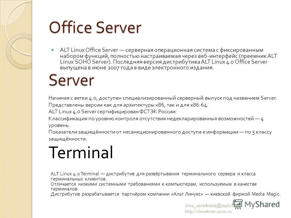 Office Server ALT Linux Office Server серверная операционная система с фиксированным набором функций, полностью настраиваемая через веб - интерфейс ( преемник ALT Linux SOHO Server). Последняя версия дистрибутива ALT Linux 4.0 Office Server выпущена