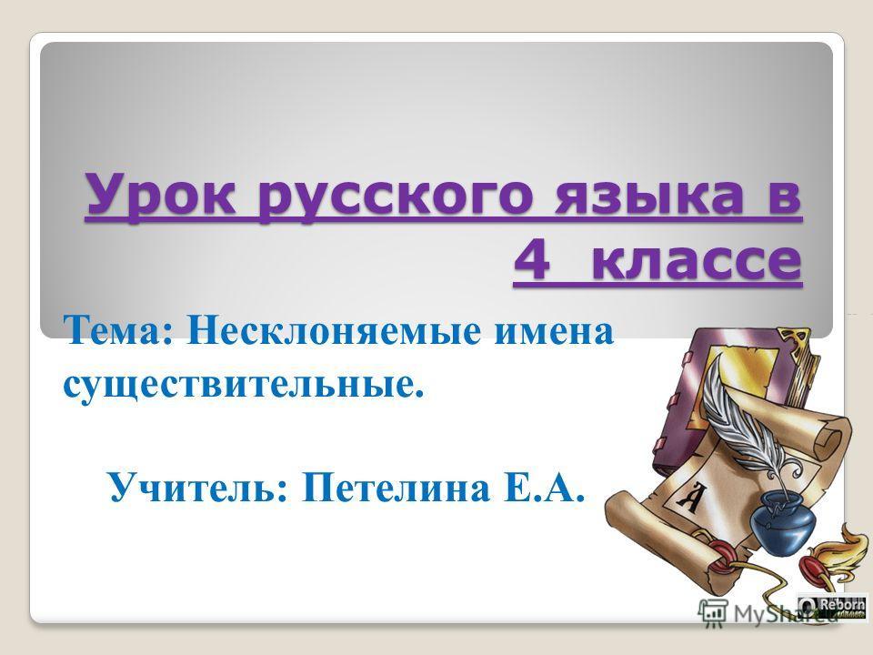 Урок русского языка в 4 классе Тема: Несклоняемые имена существительные. Учитель: Петелина Е.А.