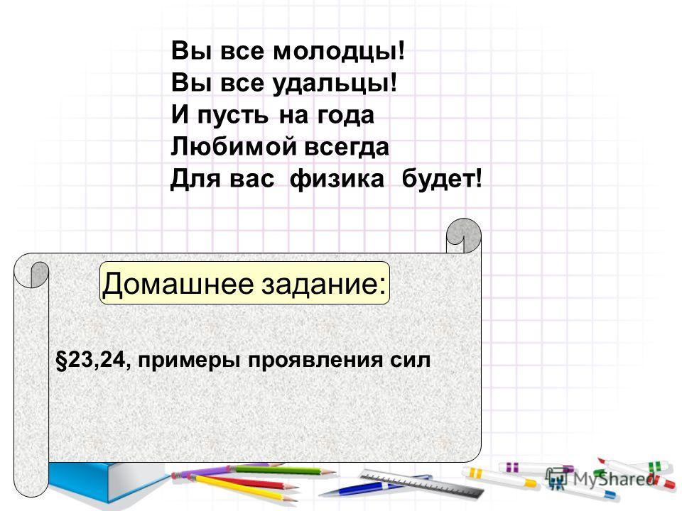 Вы все молодцы! Вы все удальцы! И пусть на года Любимой всегда Для вас физика будет! §23,24, примеры проявления сил Домашнее задание: