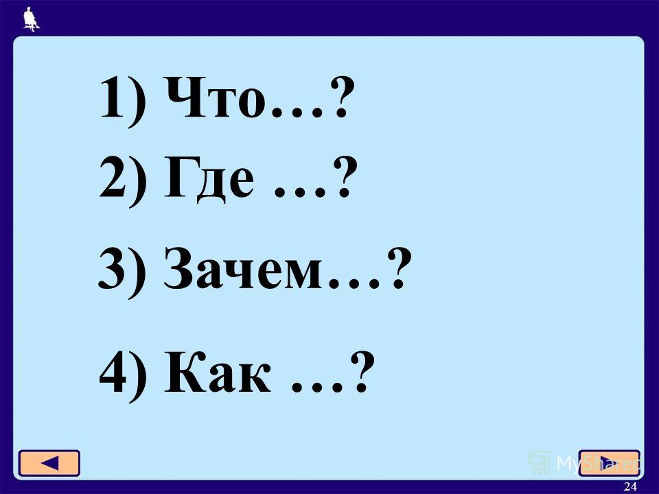 24 1) Что…? 2) Где …? 3) Зачем…? 4) Как …?
