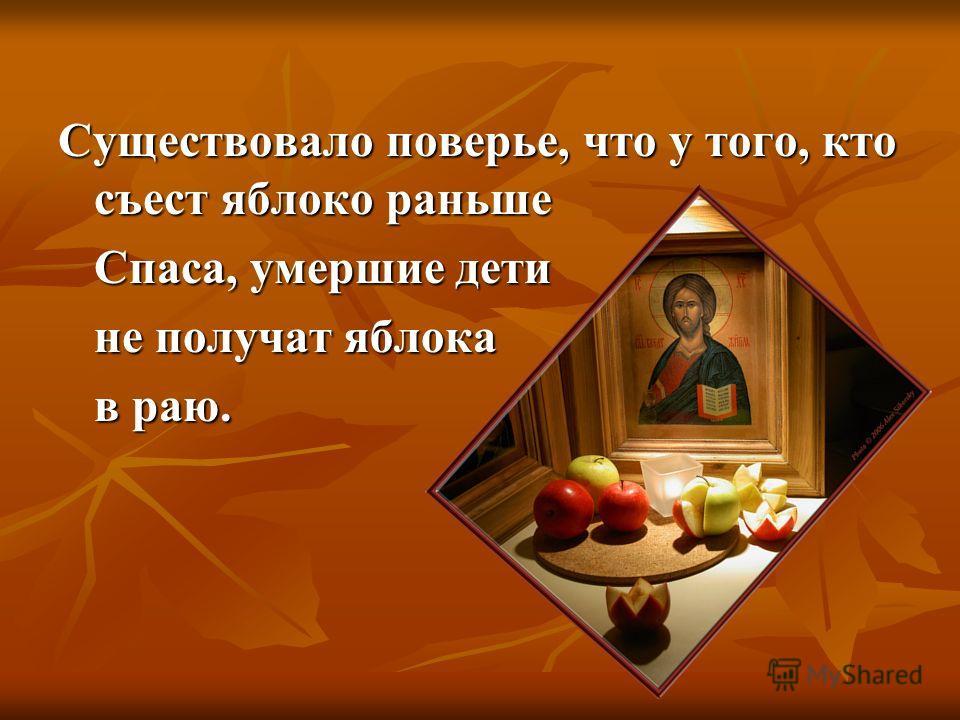 Существовало поверье, что у того, кто съест яблоко раньше Спаса, умершие дети не получат яблока в paю.
