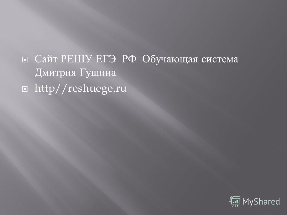 Сайт РЕШУ ЕГЭ РФ Обучающая система Дмитрия Гущина http//reshuege.ru