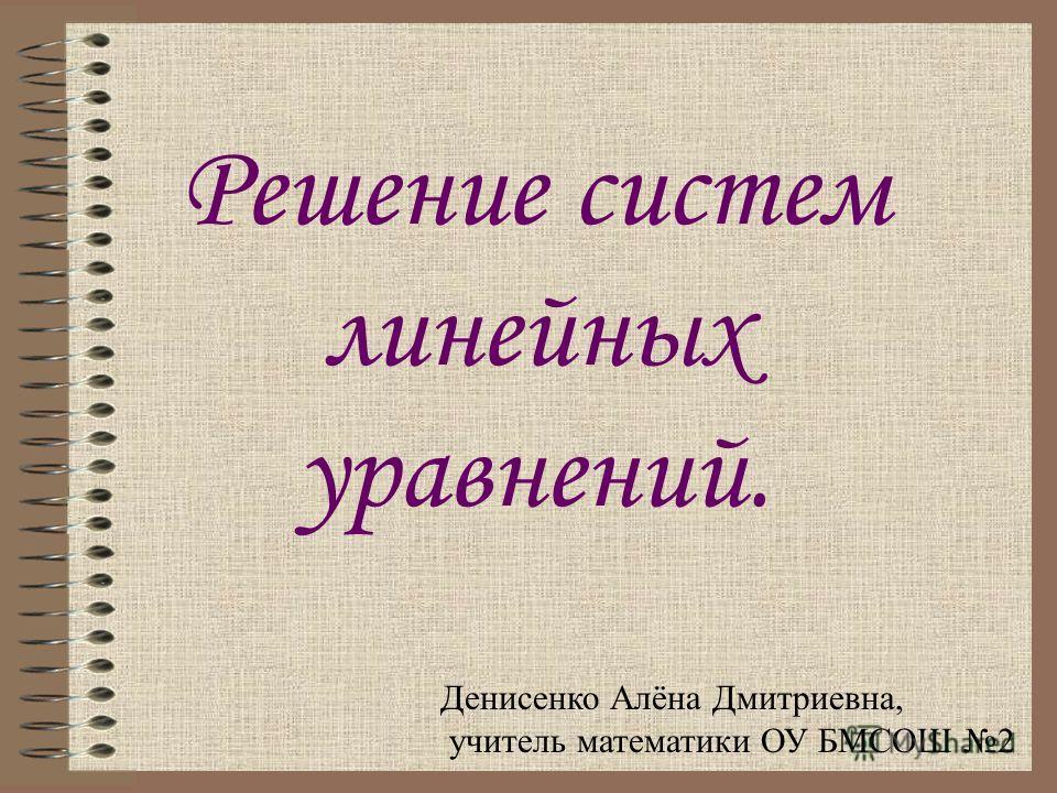 Решение систем линейных уравнений. Денисенко Алёна Дмитриевна, учитель математики ОУ БМСОШ 2