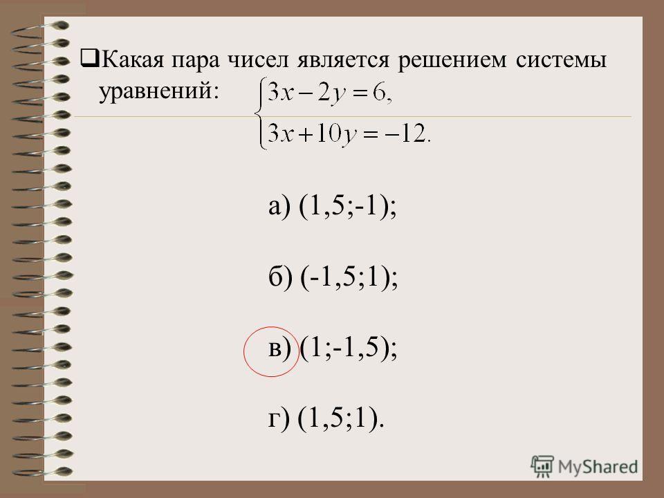 Какая пара чисел является решением системы уравнений: а) (1,5;-1); б) (-1,5;1); в) (1;-1,5); г) (1,5;1).