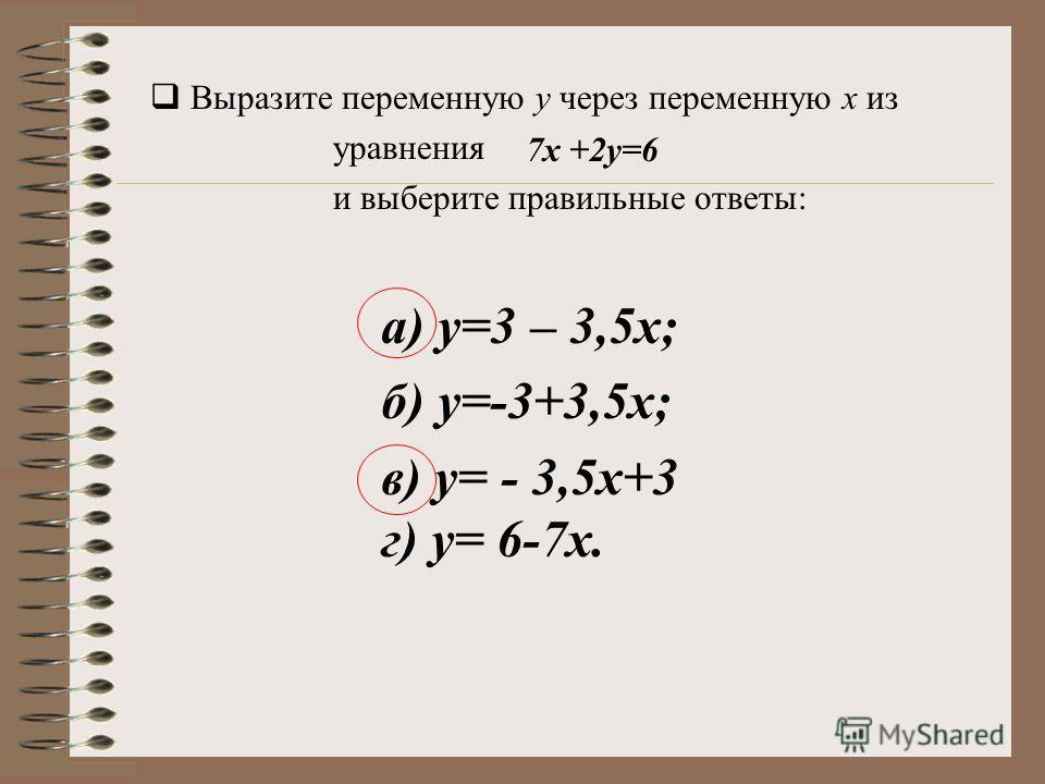 а) у=3 – 3,5х; б) у=-3+3,5х; в) у= - 3,5х+3 г) у= 6-7х. 7х +2у=6 Выразите переменную у через переменную х из уравнения и выберите правильные ответы:
