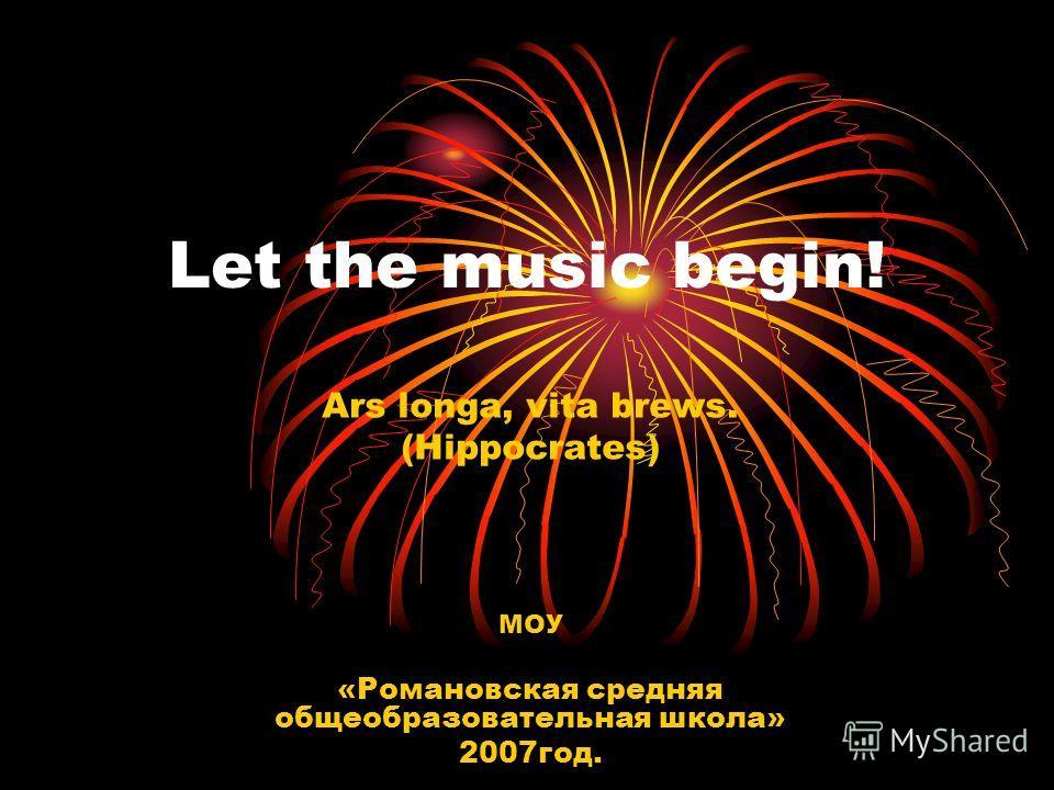 Let the music begin! Ars longa, vita brews. (Hippocrates) МОУ «Романовская средняя общеобразовательная школа» 2007год.