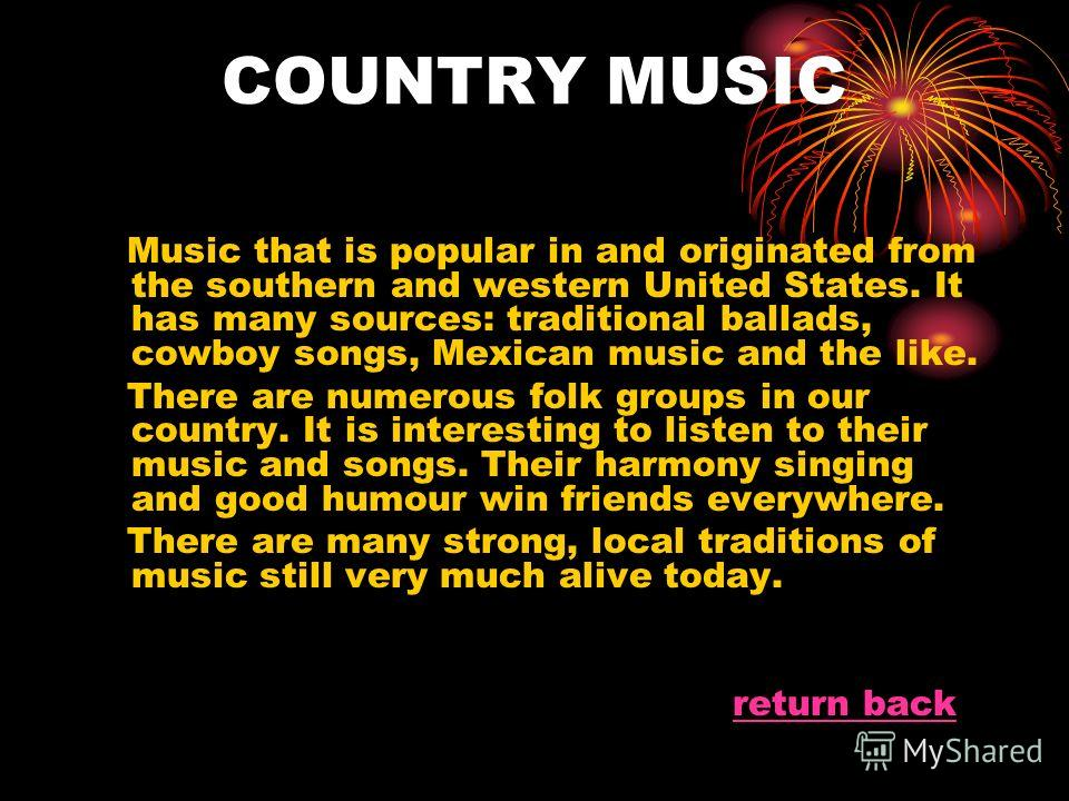 COUNTRY MUSIC Music that is popular in and originated from the southern and western United States. It has many sources: traditional ballads, cowboy songs, Mexican music and the like. There are numerous folk groups in our country. It is interesting to