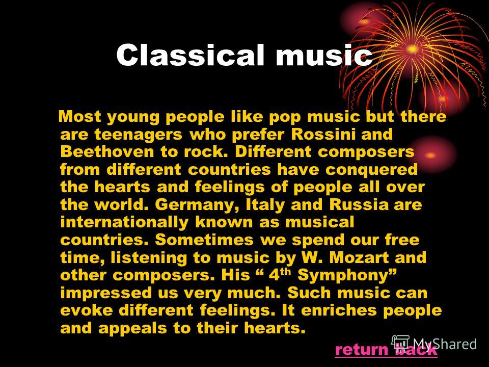 Classical music Most young people like pop music but there are teenagers who prefer Rossini and Beethoven to rock. Different composers from different countries have conquered the hearts and feelings of people all over the world. Germany, Italy and Ru
