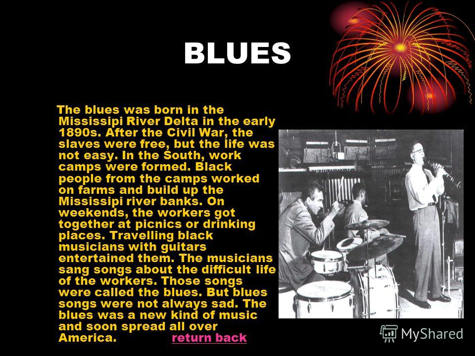 BLUES The blues was born in the Mississipi River Delta in the early 1890s. After the Civil War, the slaves were free, but the life was not easy. In the South, work camps were formed. Black people from the camps worked on farms and build up the Missis