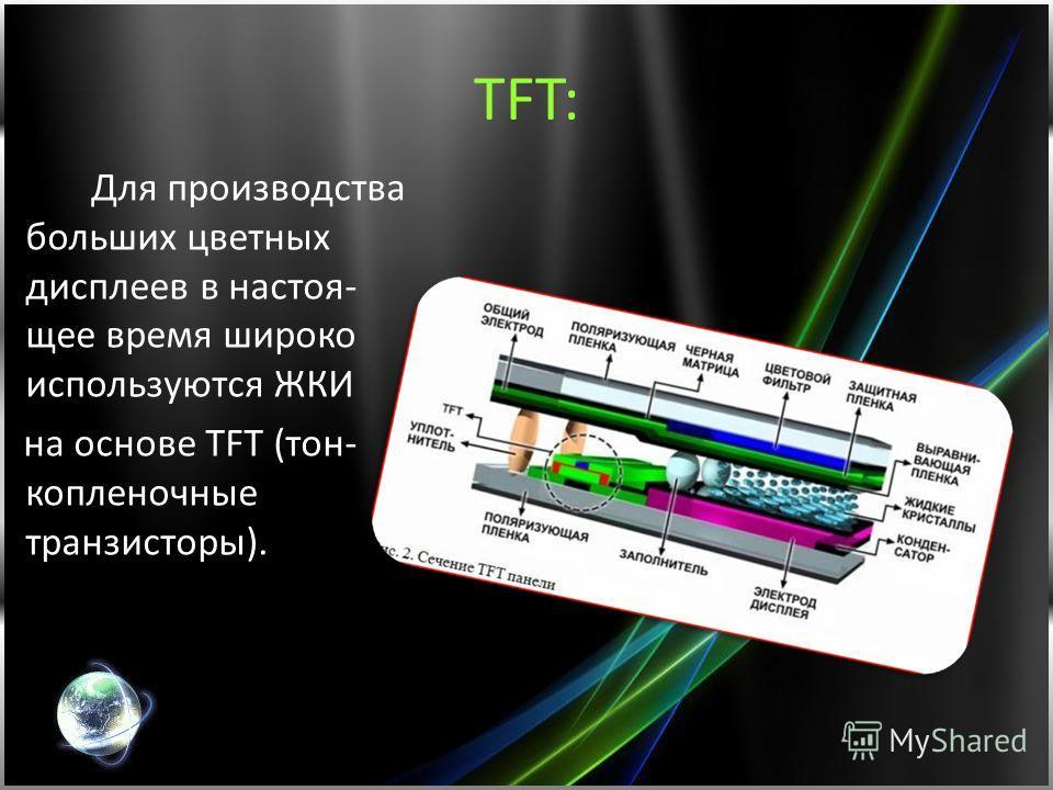 ТFT: Для производства больших цветных дисплеев в настоя- щее время широко используются ЖКИ на основе TFT (тон- копленочные транзисторы).