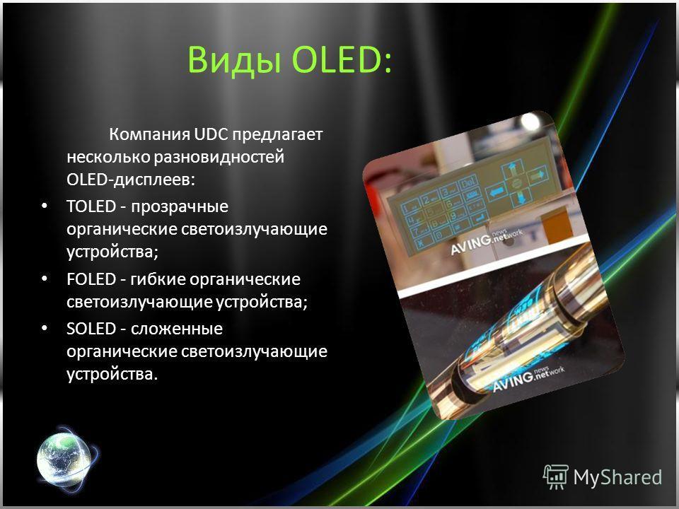 Виды OLED: Компания UDC предлагает несколько разновидностей OLED-дисплеев: TOLED - прозрачные органические светоизлучающие устройства; FOLED - гибкие органические светоизлучающие устройства; SOLED - сложенные органические светоизлучающие устройства.