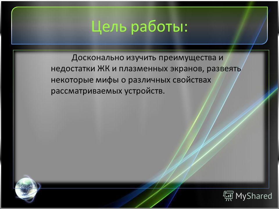 Цель работы: Досконально изучить преимущества и недостатки ЖК и плазменных экранов, развеять некоторые мифы о различных свойствах рассматриваемых устройств.