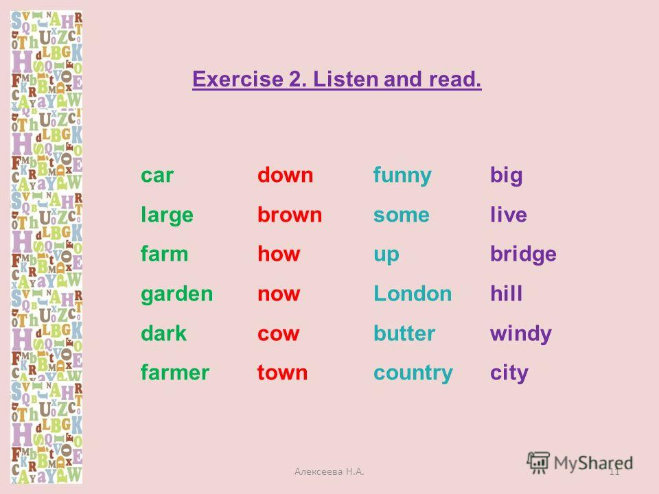 car large farm garden dark farmer down brown how now cow town funny some up London butter country big live bridge hill windy city Exercise 2. Listen and read. 11Алексеева Н.А.