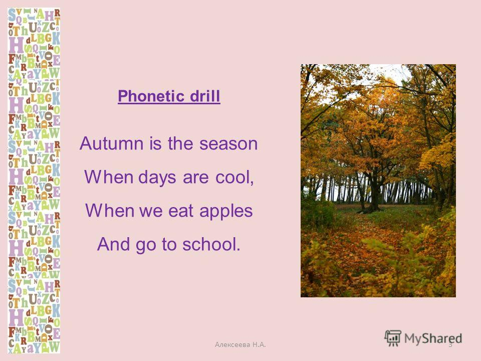 Phonetic drill Autumn is the season When days are cool, When we eat apples And go to school. 3Алексеева Н.А.