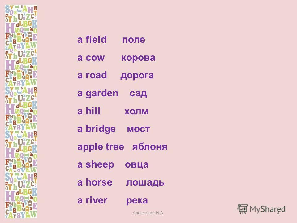 a field поле a cow корова a road дорога a garden сад a hill холм a bridge мост apple tree яблоня a sheep овца a horse лошадь a river река 4Алексеева Н.А.