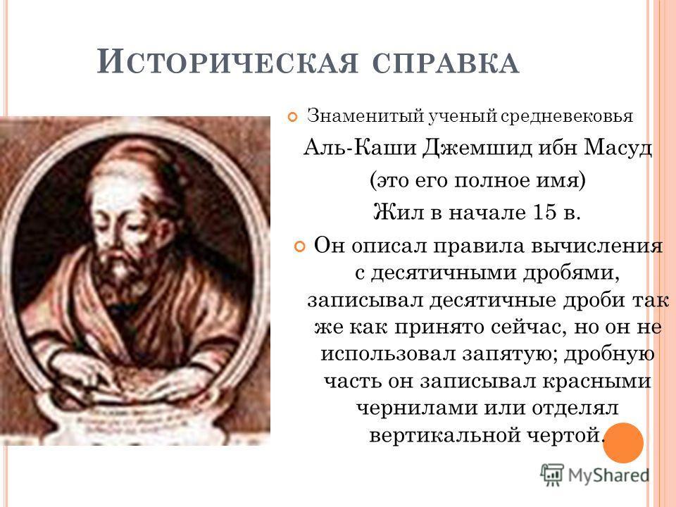 И СТОРИЧЕСКАЯ СПРАВКА Знаменитый ученый средневековья Аль-Каши Джемшид ибн Масуд (это его полное имя) Жил в начале 15 в. Он описал правила вычисления с десятичными дробями, записывал десятичные дроби так же как принято сейчас, но он не использовал за