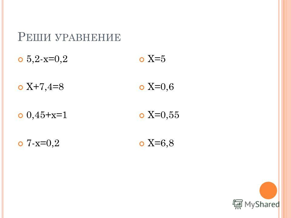 Р ЕШИ УРАВНЕНИЕ 5,2-х=0,2 Х+7,4=8 0,45+х=1 7-х=0,2 Х=5 Х=0,6 Х=0,55 Х=6,8