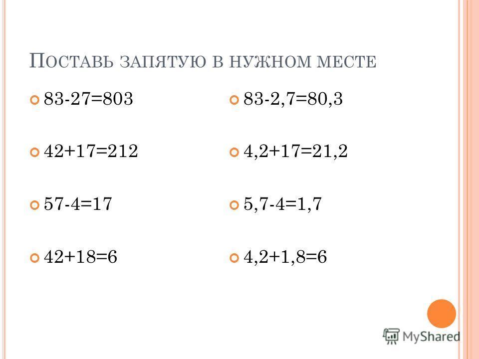 П ОСТАВЬ ЗАПЯТУЮ В НУЖНОМ МЕСТЕ 83-27=803 42+17=212 57-4=17 42+18=6 83-2,7=80,3 4,2+17=21,2 5,7-4=1,7 4,2+1,8=6