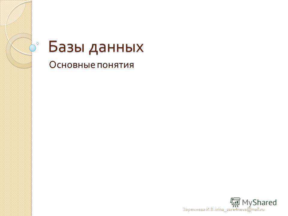 Базы данных Основные понятия Заречнева И. В. irina_zare4neva@mail.ru