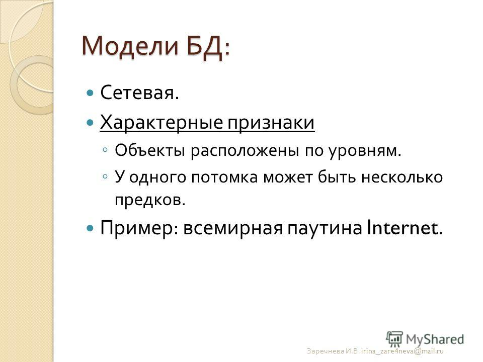 Модели БД : Сетевая. Характерные признаки Объекты расположены по уровням. У одного потомка может быть несколько предков. Пример : всемирная паутина Internet. Заречнева И. В. irina_zare4neva@mail.ru