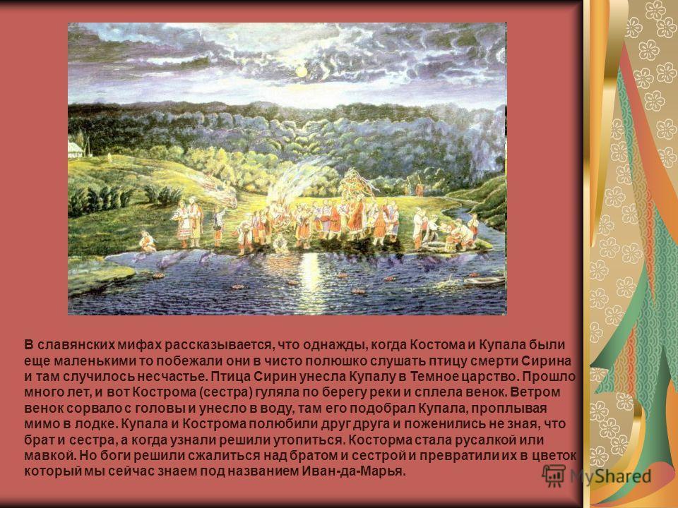 В славянских мифах рассказывается, что однажды, когда Костома и Купала были еще маленькими то побежали они в чисто полюшко слушать птицу смерти Сирина и там случилось несчастье. Птица Сирин унесла Купалу в Темное царство. Прошло много лет, и вот Кост