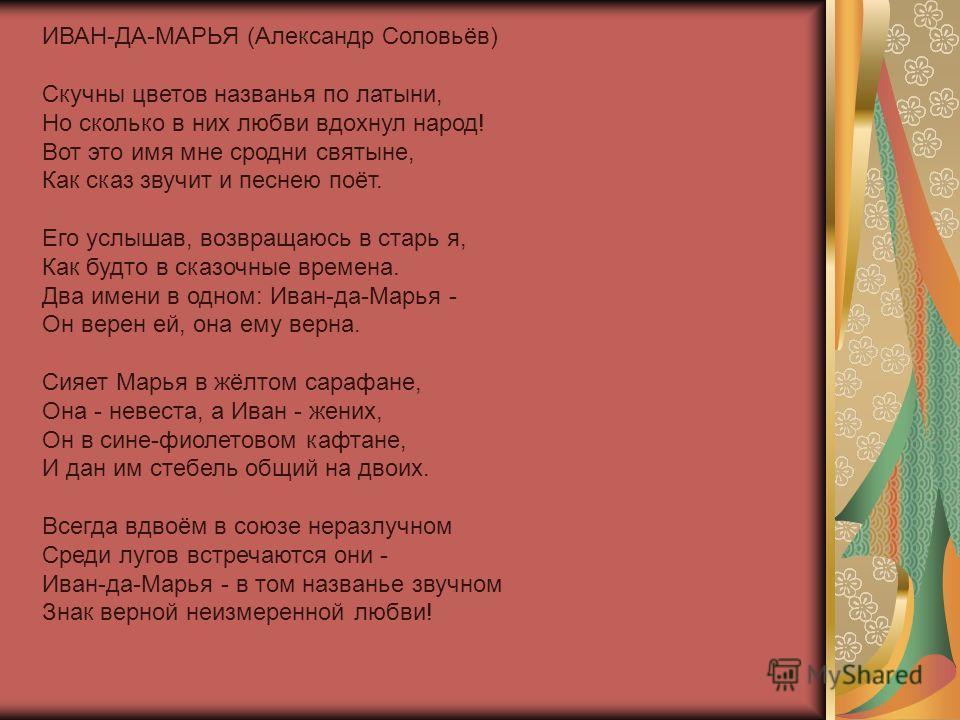 ИВАН-ДА-МАРЬЯ (Александр Соловьёв) Скучны цветов названья по латыни, Но сколько в них любви вдохнул народ! Вот это имя мне сродни святыне, Как сказ звучит и песнею поёт. Его услышав, возвращаюсь в старь я, Как будто в сказочные времена. Два имени в о